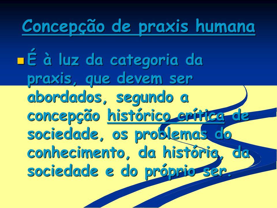 Concepção de praxis humana É à luz da categoria da praxis, que devem ser abordados, segundo a concepção histórico crítica de sociedade, os problemas d
