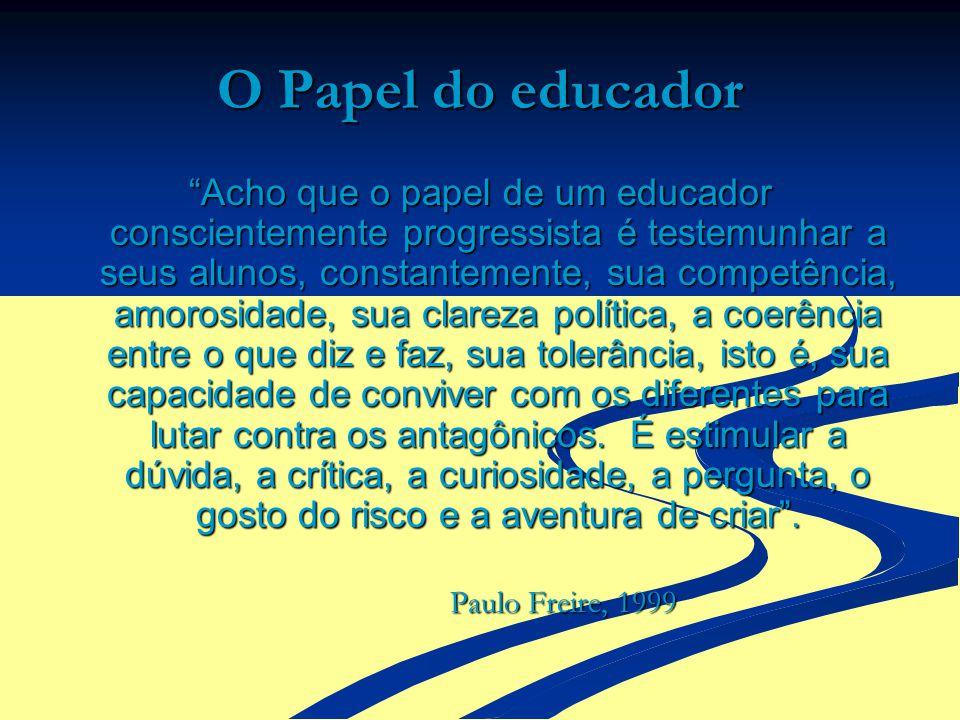 O Papel do educador Acho que o papel de um educador conscientemente progressista é testemunhar a seus alunos, constantemente, sua competência, amorosi