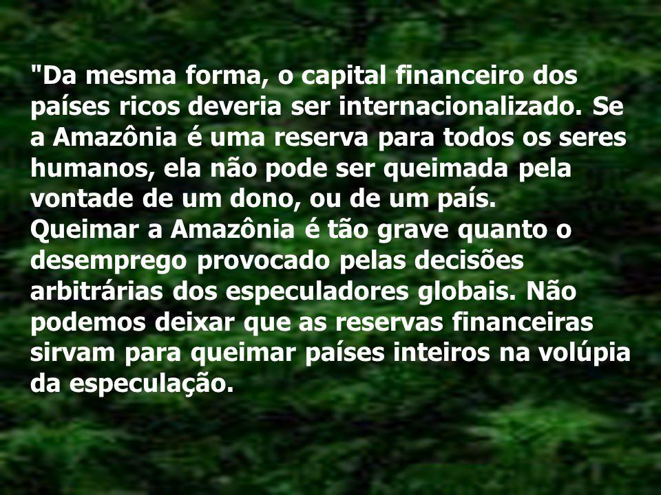 Se a Amazônia, sob uma ética humanista, Deve ser internacionalizada, internacionalizemos também as reservas de petróleo do mundo inteiro.