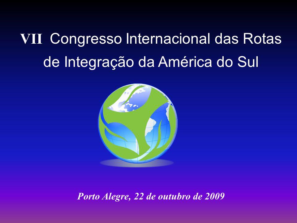 VII Congresso Internacional das Rotas de Integração da América do Sul Porto Alegre, 22 de outubro de 2009