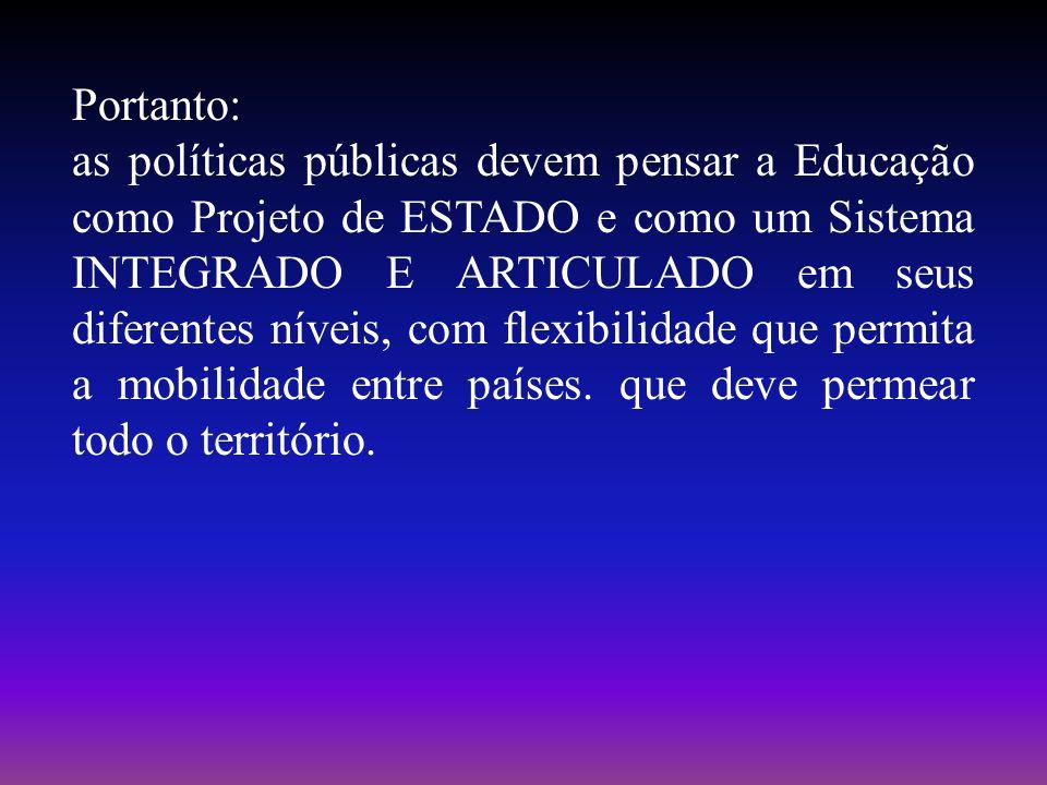 Portanto: as políticas públicas devem pensar a Educação como Projeto de ESTADO e como um Sistema INTEGRADO E ARTICULADO em seus diferentes níveis, com flexibilidade que permita a mobilidade entre países.