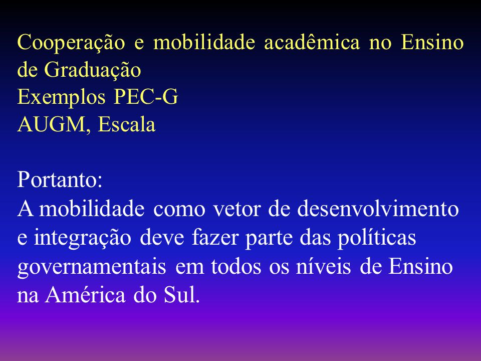 Cooperação e mobilidade acadêmica no Ensino de Graduação Exemplos PEC-G AUGM, Escala Portanto: A mobilidade como vetor de desenvolvimento e integração deve fazer parte das políticas governamentais em todos os níveis de Ensino na América do Sul.