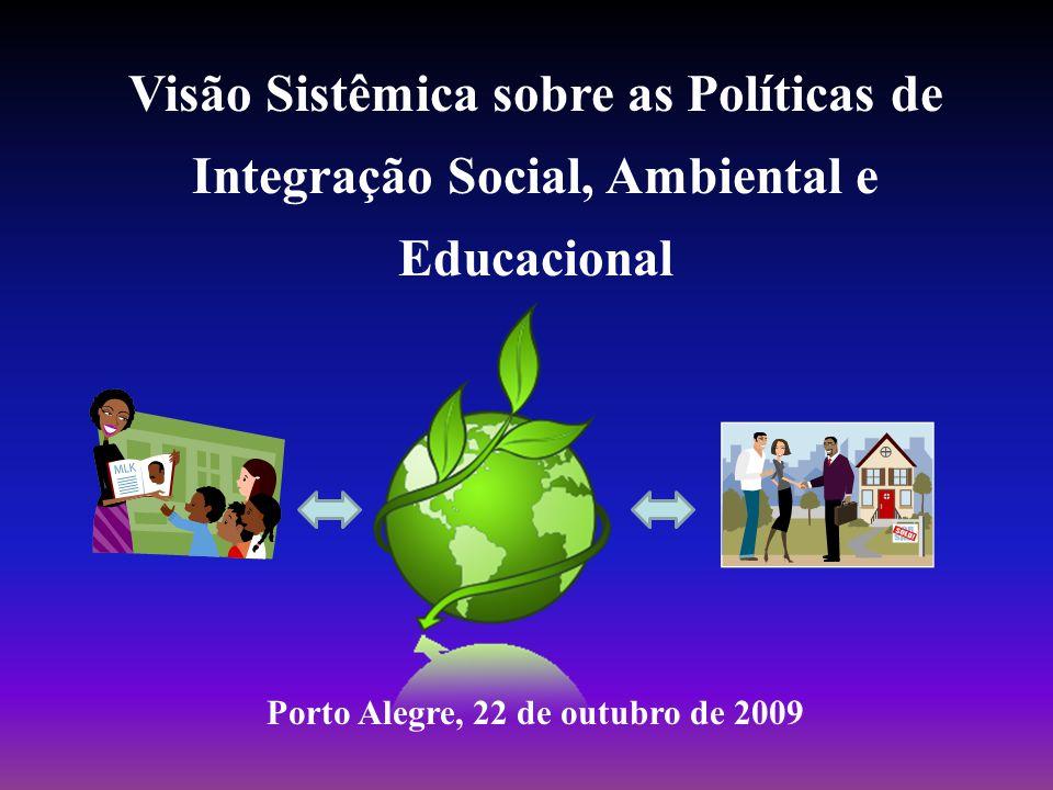 Visão Sistêmica sobre as Políticas de Integração Social, Ambiental e Educacional Porto Alegre, 22 de outubro de 2009