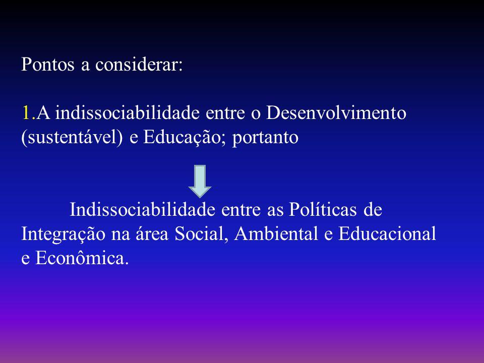 Pontos a considerar: 1.A indissociabilidade entre o Desenvolvimento (sustentável) e Educação; portanto Indissociabilidade entre as Políticas de Integração na área Social, Ambiental e Educacional e Econômica.