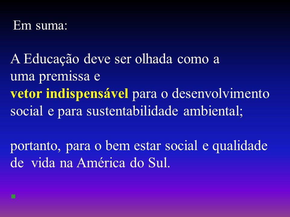 Em suma: A Educação deve ser olhada como a uma premissa e vetor indispensável para o desenvolvimento social e para sustentabilidade ambiental; portanto, para o bem estar social e qualidade de vida na América do Sul.
