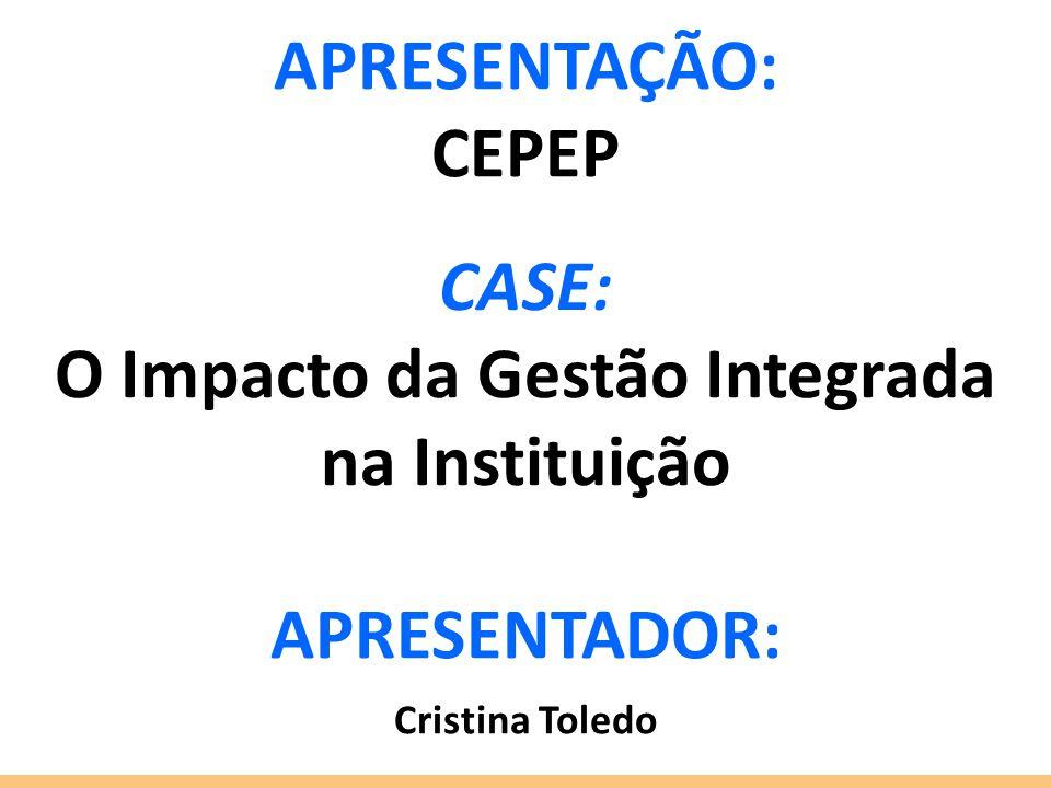 CASE: O Impacto da Gestão Integrada na Instituição APRESENTADOR: Cristina Toledo APRESENTAÇÃO: CEPEP