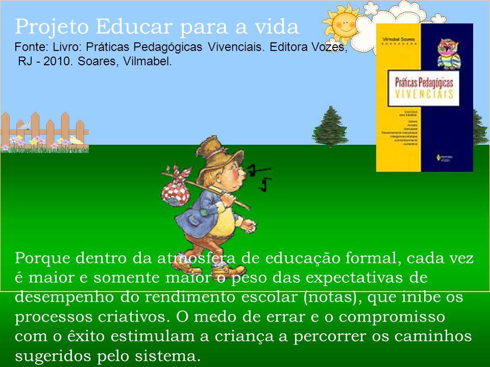 Projeto Educar para a vida Fonte: Livro: Práticas Pedagógicas Vivenciais. Editora Vozes, RJ - 2010. Soares, Vilmabel. Atenção professores: Ou nos desa