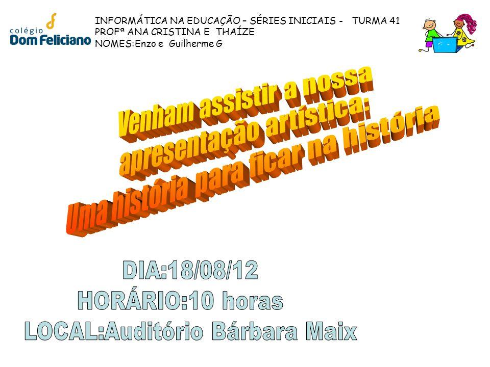 INFORMÁTICA NA EDUCAÇÃO – SÉRIES INICIAIS - TURMA 41 PROFª ANA CRISTINA E THAÍZE NOMES:Enzo e Guilherme G