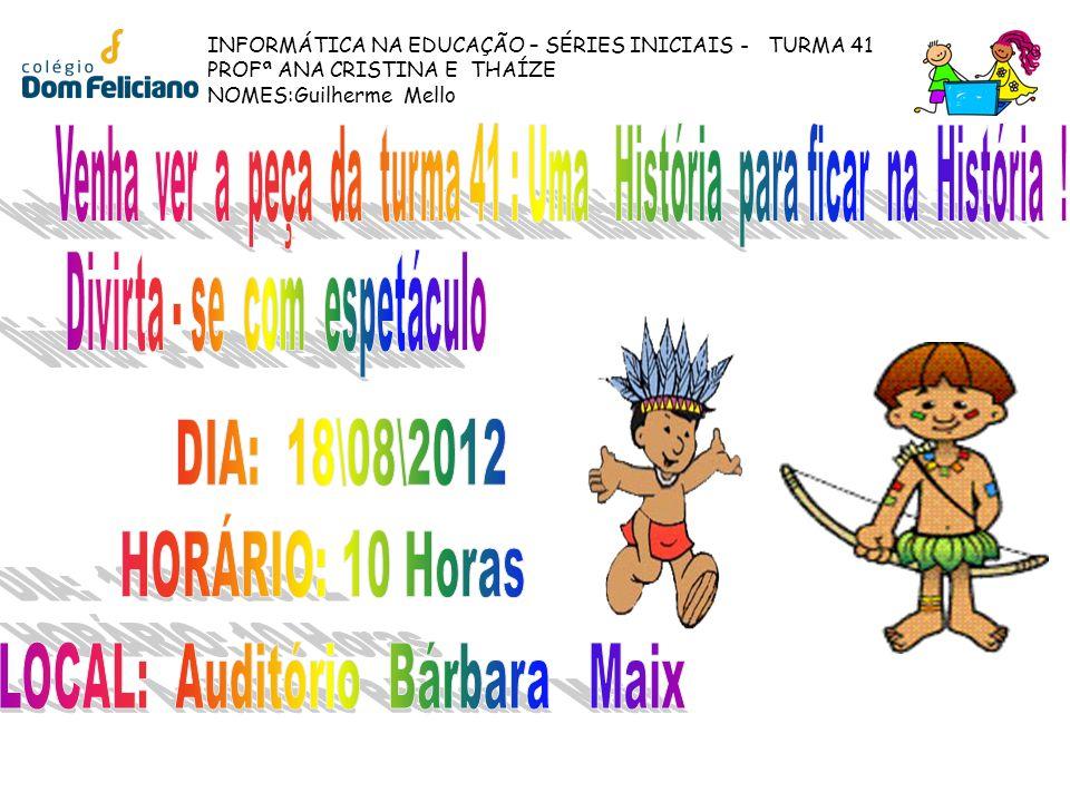 INFORMÁTICA NA EDUCAÇÃO – SÉRIES INICIAIS - TURMA 41 PROFª ANA CRISTINA E THAÍZE NOMES:Guilherme Mello
