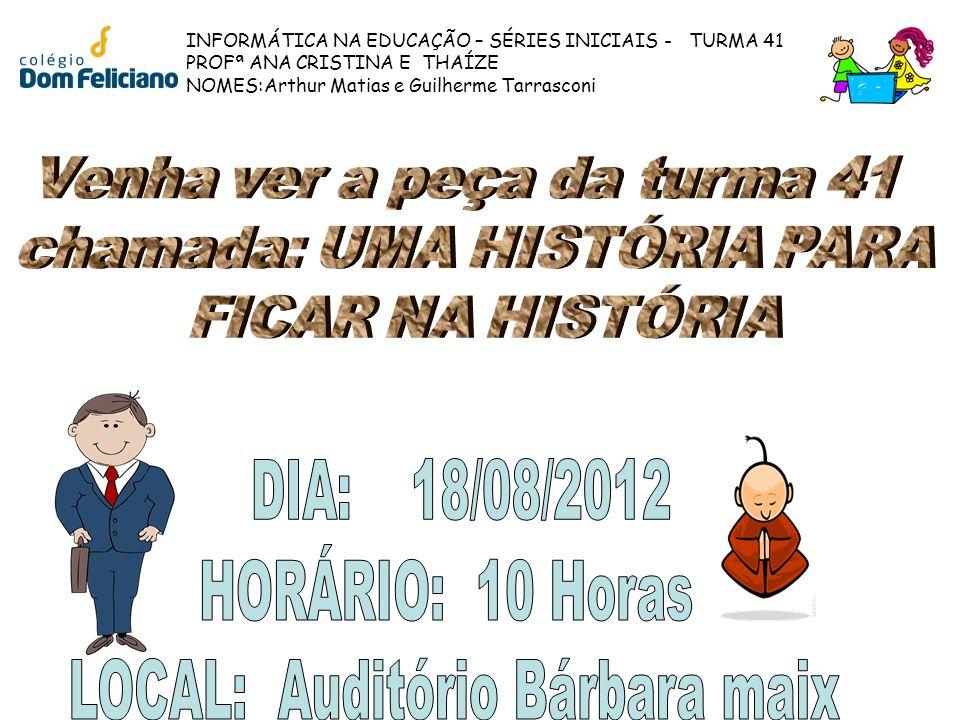 INFORMÁTICA NA EDUCAÇÃO – SÉRIES INICIAIS - TURMA 41 PROFª ANA CRISTINA E THAÍZE NOMES:Arthur Matias e Guilherme Tarrasconi