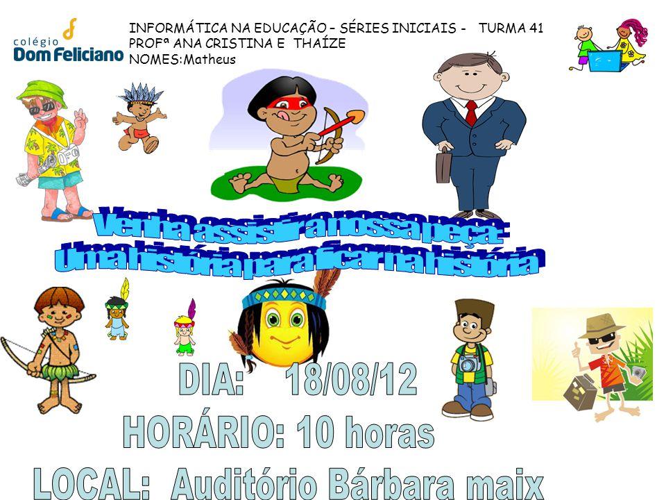 INFORMÁTICA NA EDUCAÇÃO – SÉRIES INICIAIS - TURMA 41 PROFª ANA CRISTINA E THAÍZE NOMES:Matheus