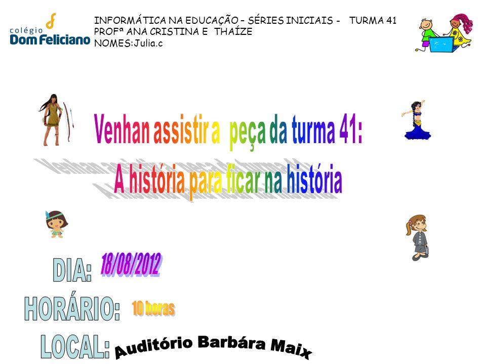 INFORMÁTICA NA EDUCAÇÃO – SÉRIES INICIAIS - TURMA 41 PROFª ANA CRISTINA E THAÍZE NOMES:Julia.c