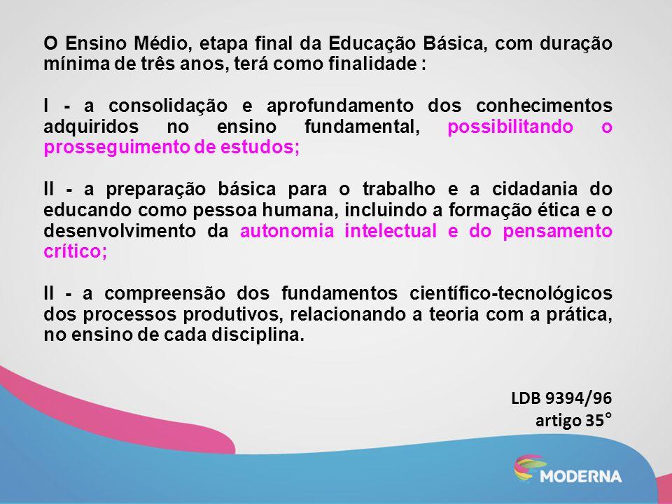 O Ensino Médio, etapa final da Educação Básica, com duração mínima de três anos, terá como finalidade : I - a consolidação e aprofundamento dos conhec