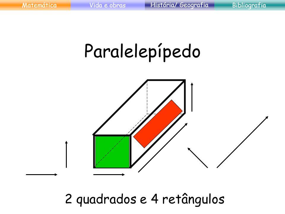 Paralelepípedo 2 quadrados e 4 retângulos MatemáticaVida e obras História/ Geografia Bibliografia