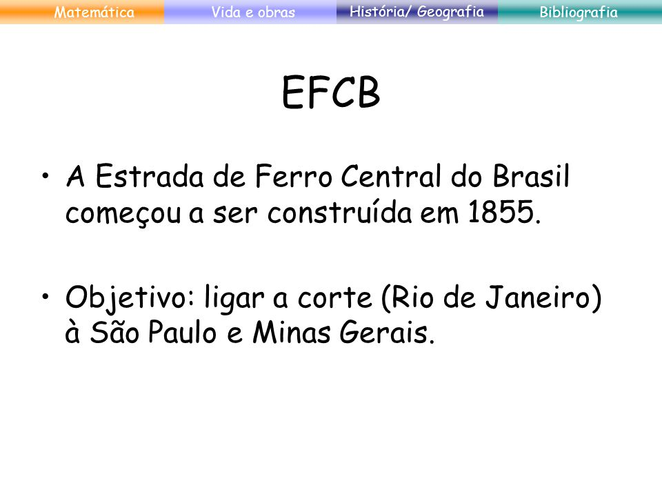 EFCB A Estrada de Ferro Central do Brasil começou a ser construída em 1855. Objetivo: ligar a corte (Rio de Janeiro) à São Paulo e Minas Gerais. Matem