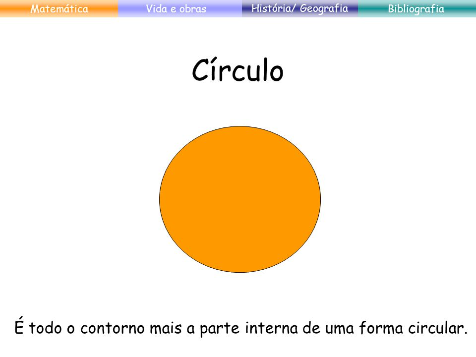 Círculo É todo o contorno mais a parte interna de uma forma circular. MatemáticaVida e obras História/ Geografia Bibliografia