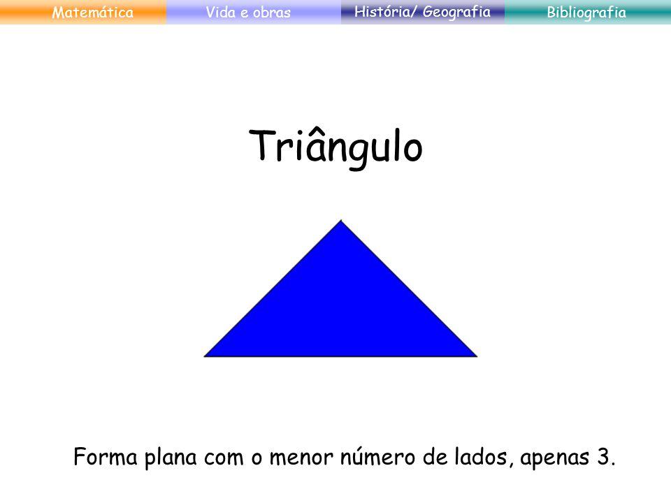 Triângulo Forma plana com o menor número de lados, apenas 3. MatemáticaVida e obras História/ Geografia Bibliografia
