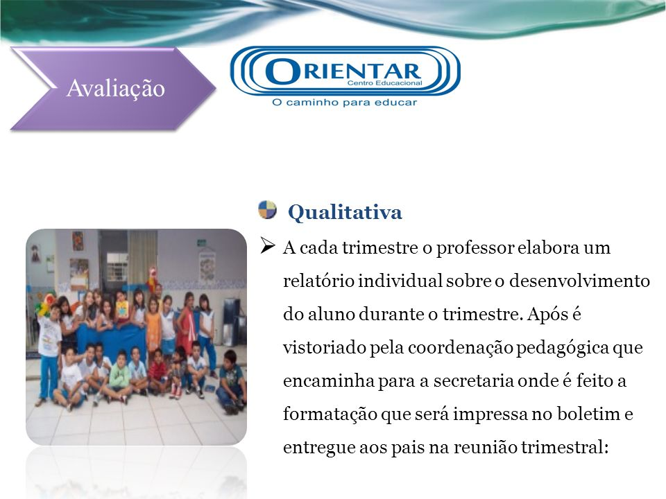 Qualitativa A cada trimestre o professor elabora um relatório individual sobre o desenvolvimento do aluno durante o trimestre. Após é vistoriado pela