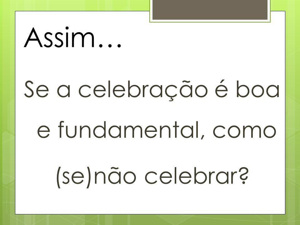 Assim… Se a celebração é boa e fundamental, como (se)não celebrar?