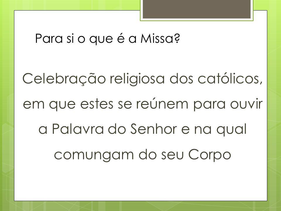 Para si o que é a Missa? Celebração religiosa dos católicos, em que estes se reúnem para ouvir a Palavra do Senhor e na qual comungam do seu Corpo