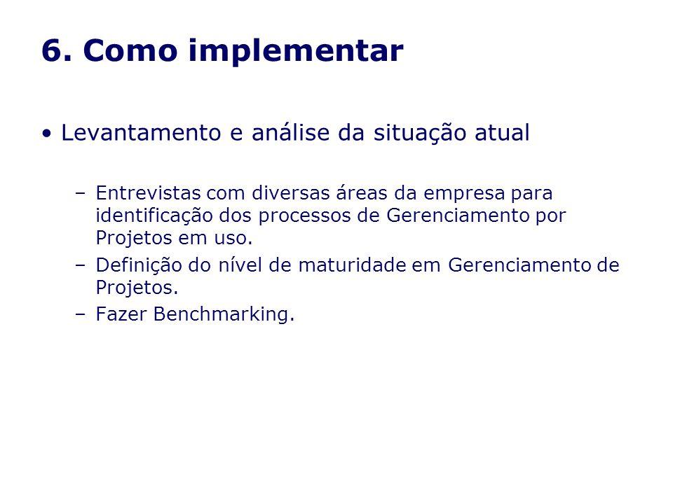 6. Como implementar Levantamento e análise da situação atual –Entrevistas com diversas áreas da empresa para identificação dos processos de Gerenciame