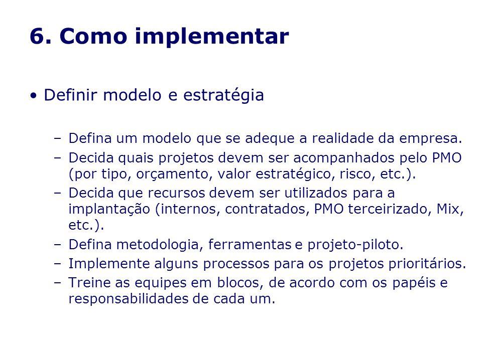 6. Como implementar Definir modelo e estratégia –Defina um modelo que se adeque a realidade da empresa. –Decida quais projetos devem ser acompanhados