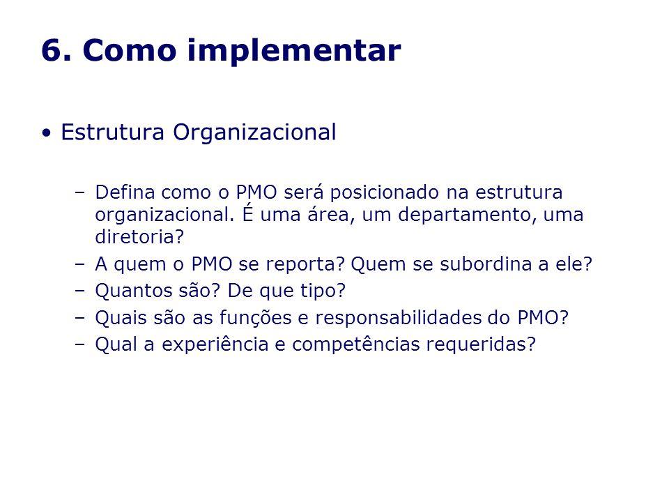 6. Como implementar Estrutura Organizacional –Defina como o PMO será posicionado na estrutura organizacional. É uma área, um departamento, uma diretor