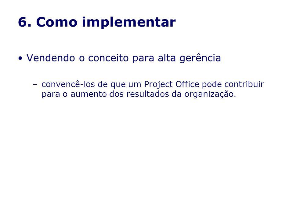 6. Como implementar Vendendo o conceito para alta gerência –convencê-los de que um Project Office pode contribuir para o aumento dos resultados da org