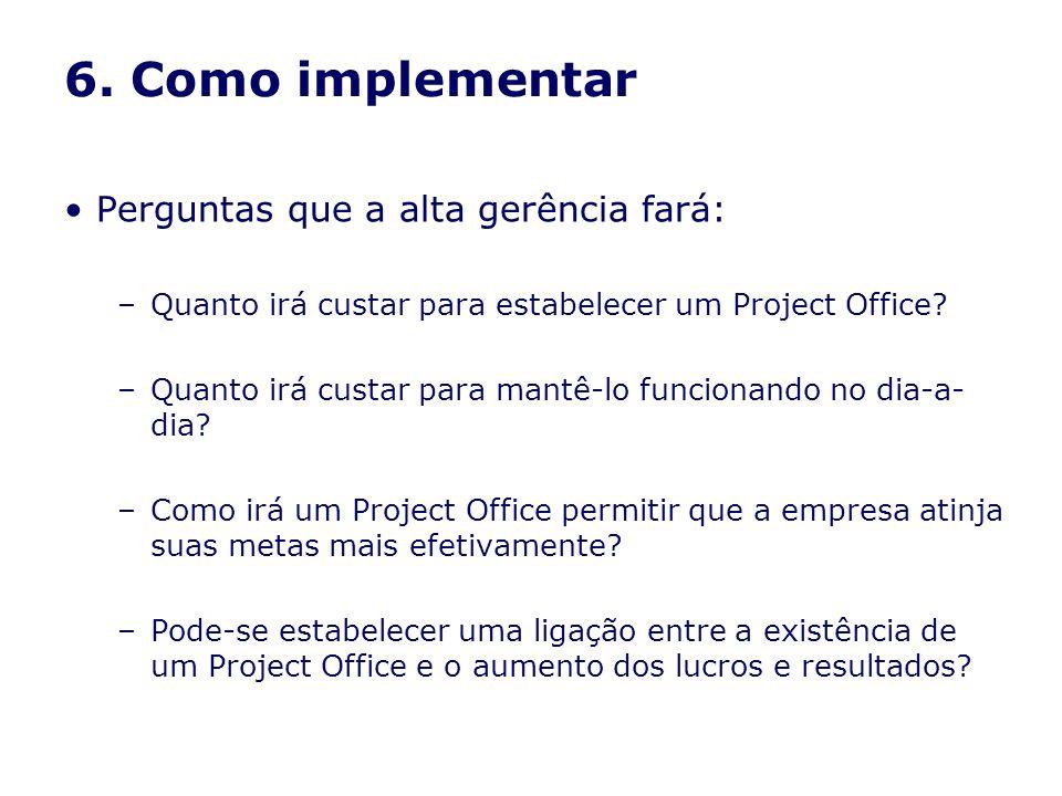 6. Como implementar Perguntas que a alta gerência fará: –Quanto irá custar para estabelecer um Project Office? –Quanto irá custar para mantê-lo funcio