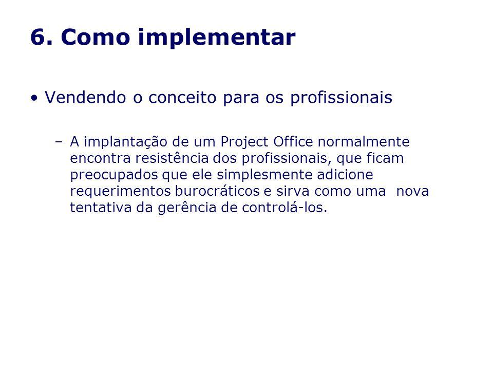 6. Como implementar Vendendo o conceito para os profissionais –A implantação de um Project Office normalmente encontra resistência dos profissionais,