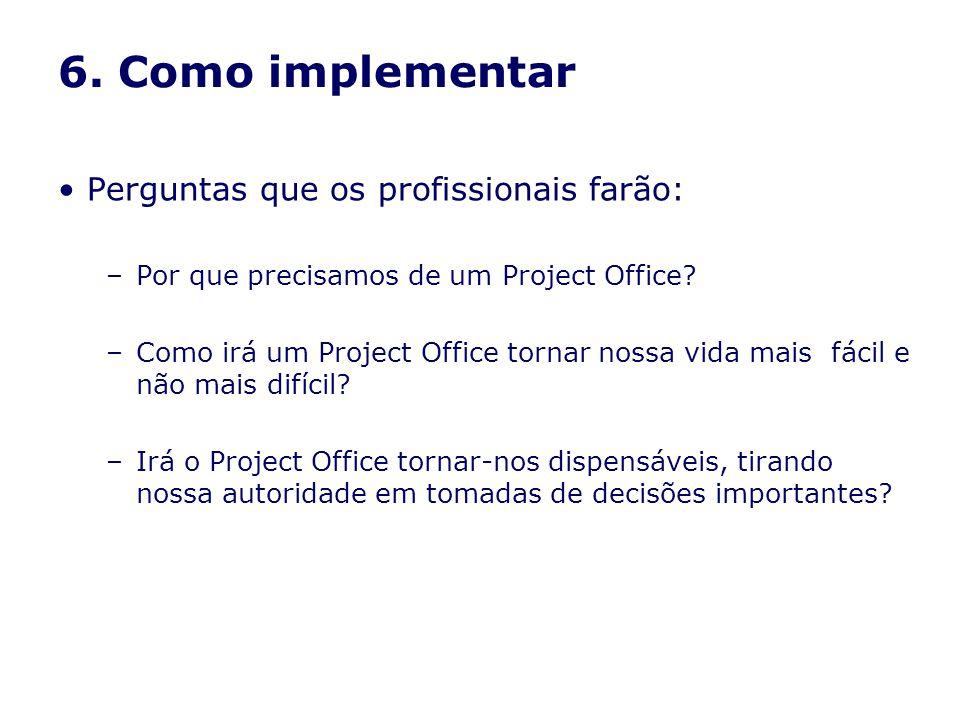 6. Como implementar Perguntas que os profissionais farão: –Por que precisamos de um Project Office? –Como irá um Project Office tornar nossa vida mais