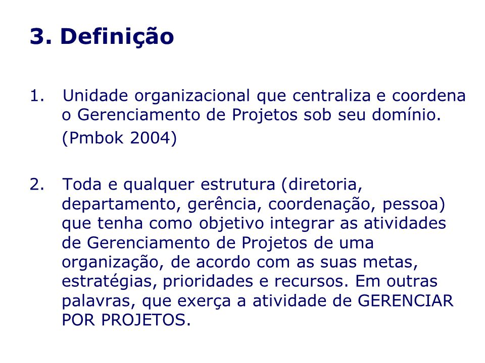 3. Definição 1. Unidade organizacional que centraliza e coordena o Gerenciamento de Projetos sob seu domínio. (Pmbok 2004) 2. Toda e qualquer estrutur