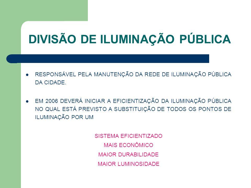 DIVISÃO DE ILUMINAÇÃO PÚBLICA RESPONSÁVEL PELA MANUTENÇÃO DA REDE DE ILUMINAÇÃO PÚBLICA DA CIDADE. EM 2006 DEVERÁ INICIAR A EFICIENTIZAÇÃO DA ILUMINAÇ