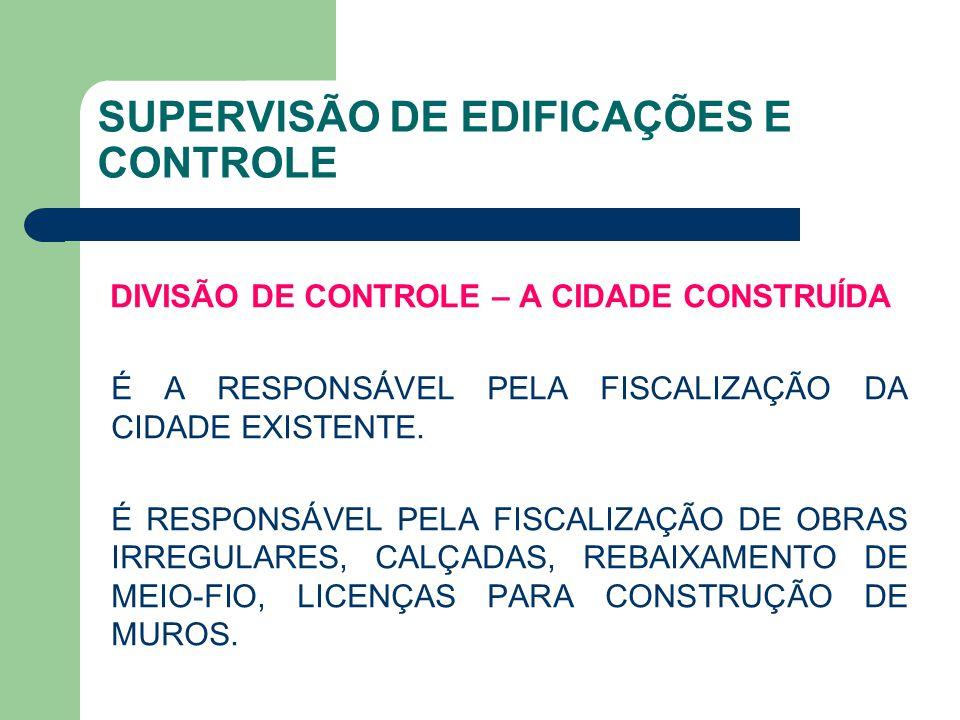 SUPERVISÃO DE EDIFICAÇÕES E CONTROLE DIVISÃO DE CONTROLE – A CIDADE CONSTRUÍDA É A RESPONSÁVEL PELA FISCALIZAÇÃO DA CIDADE EXISTENTE. É RESPONSÁVEL PE