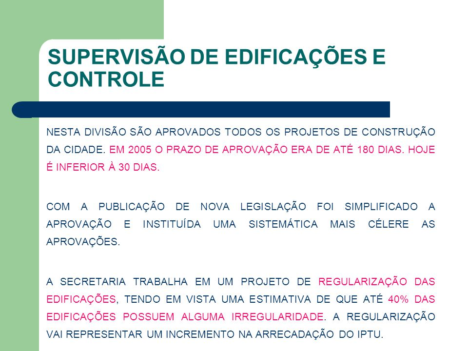 SUPERVISÃO DE EDIFICAÇÕES E CONTROLE NESTA DIVISÃO SÃO APROVADOS TODOS OS PROJETOS DE CONSTRUÇÃO DA CIDADE. EM 2005 O PRAZO DE APROVAÇÃO ERA DE ATÉ 18