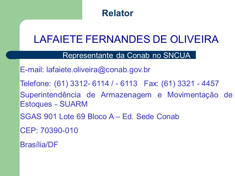 Relator LAFAIETE FERNANDES DE OLIVEIRA Representante da Conab no SNCUA E-mail: lafaiete.oliveira@conab.gov.br Telefone: (61) 3312- 6114 / - 6113 Fax: (61) 3321 - 4457 Superintendência de Armazenagem e Movimentação de Estoques - SUARM SGAS 901 Lote 69 Bloco A – Ed.