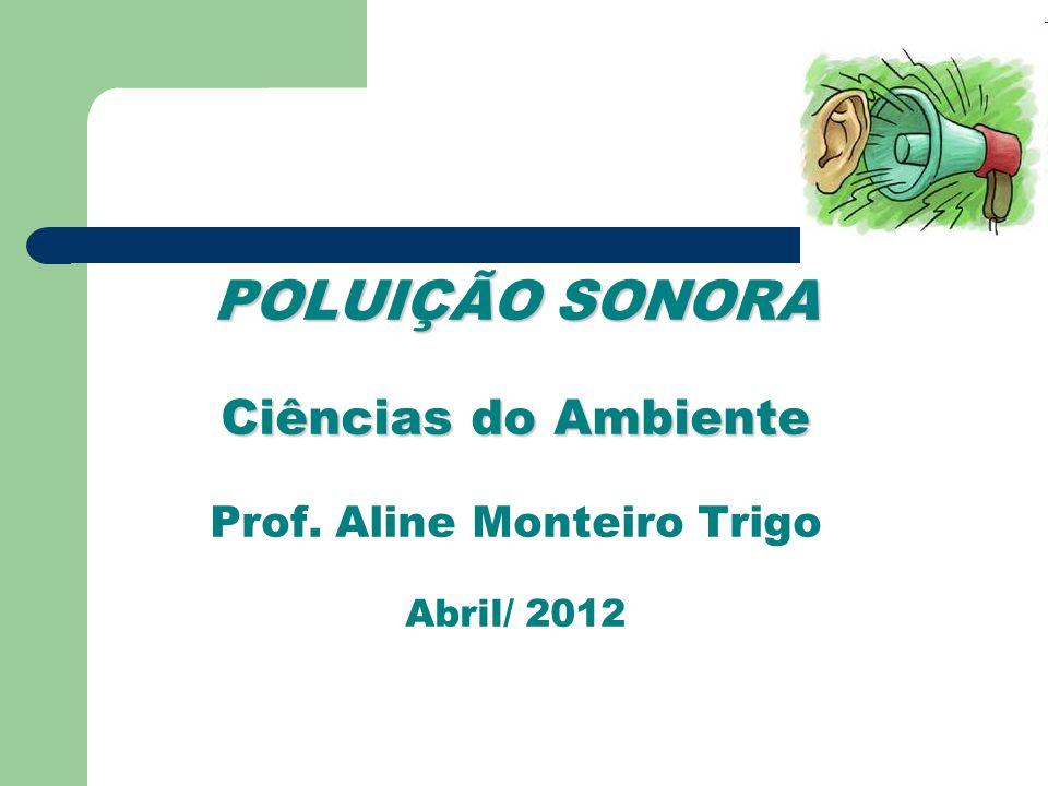 POLUIÇÃO SONORA Ciências do Ambiente POLUIÇÃO SONORA Ciências do Ambiente Prof. Aline Monteiro Trigo Abril/ 2012