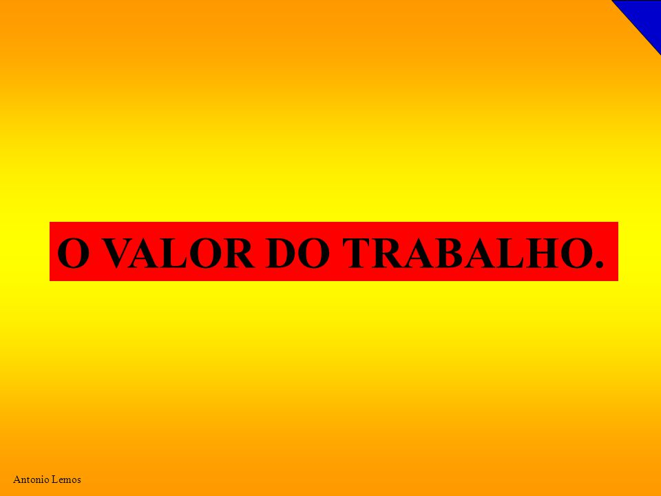 Antonio Lemos O VALOR DO TRABALHO.