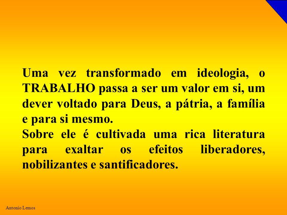 Antonio Lemos Uma vez transformado em ideologia, o TRABALHO passa a ser um valor em si, um dever voltado para Deus, a pátria, a família e para si mesm