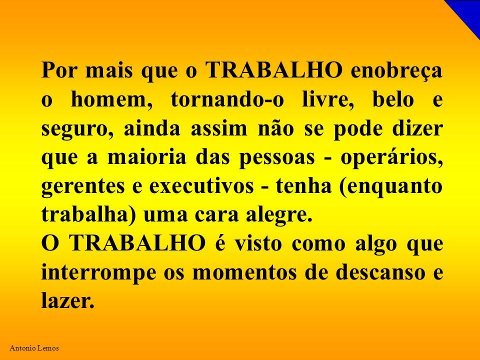Antonio Lemos Por mais que o TRABALHO enobreça o homem, tornando-o livre, belo e seguro, ainda assim não se pode dizer que a maioria das pessoas - operários, gerentes e executivos - tenha (enquanto trabalha) uma cara alegre.