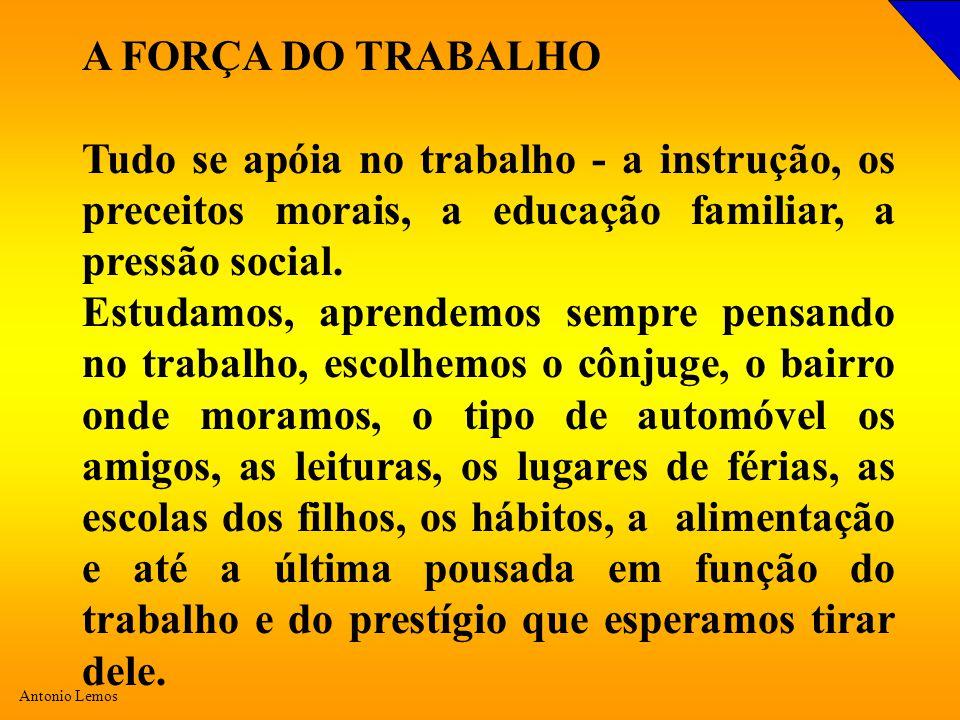 Antonio Lemos A FORÇA DO TRABALHO Tudo se apóia no trabalho - a instrução, os preceitos morais, a educação familiar, a pressão social. Estudamos, apre