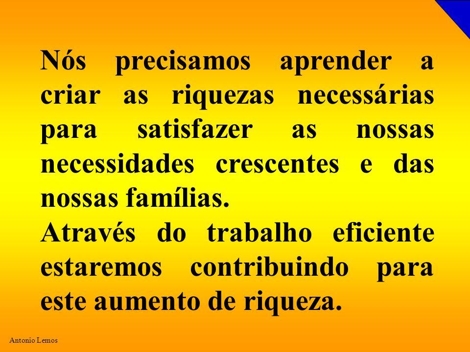 Antonio Lemos Nós precisamos aprender a criar as riquezas necessárias para satisfazer as nossas necessidades crescentes e das nossas famílias.