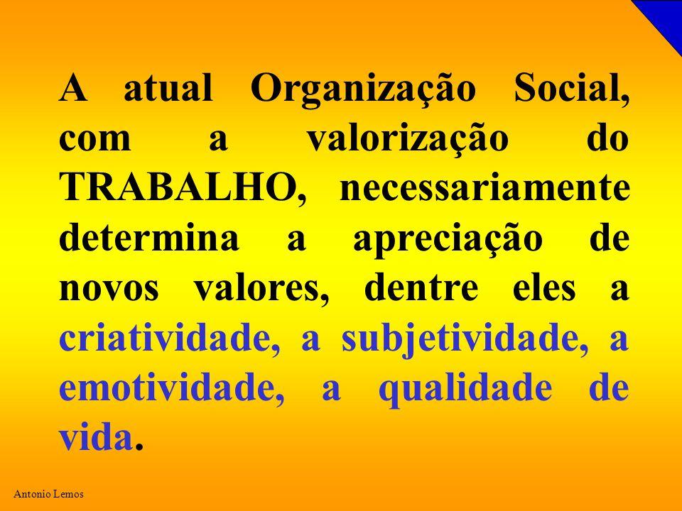 Antonio Lemos A atual Organização Social, com a valorização do TRABALHO, necessariamente determina a apreciação de novos valores, dentre eles a criatividade, a subjetividade, a emotividade, a qualidade de vida.
