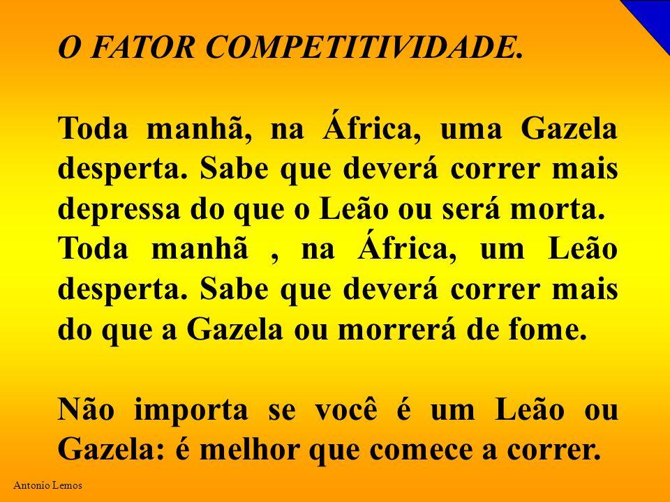 Antonio Lemos O FATOR COMPETITIVIDADE. Toda manhã, na África, uma Gazela desperta. Sabe que deverá correr mais depressa do que o Leão ou será morta. T