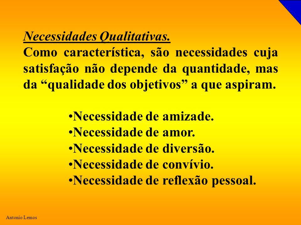 Antonio Lemos Necessidades Qualitativas. Como característica, são necessidades cuja satisfação não depende da quantidade, mas da qualidade dos objetiv