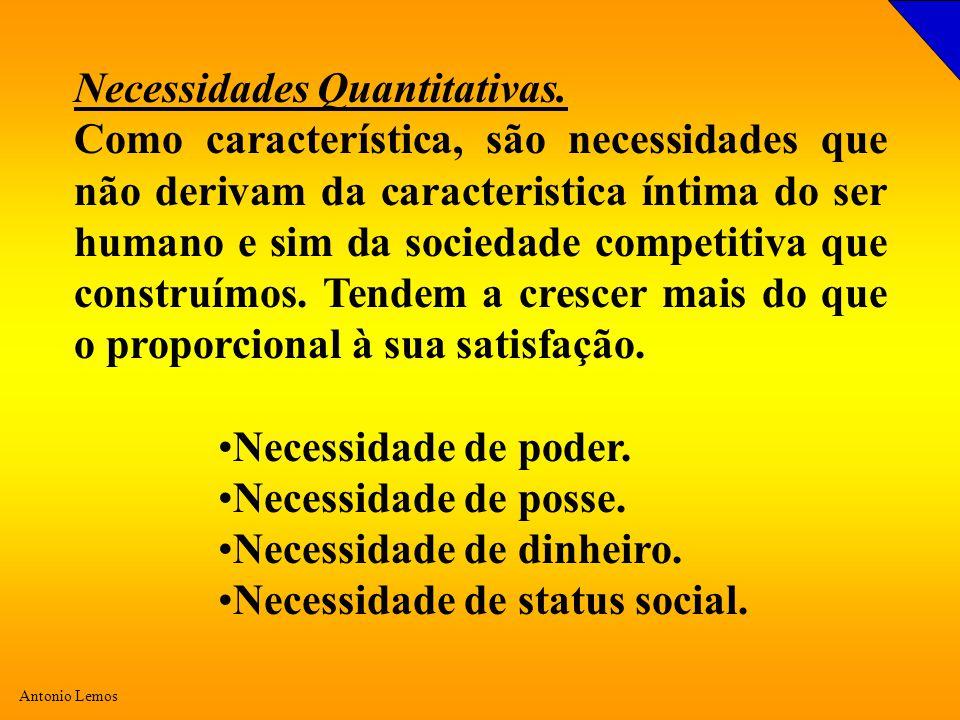 Antonio Lemos Necessidades Quantitativas. Como característica, são necessidades que não derivam da caracteristica íntima do ser humano e sim da socied
