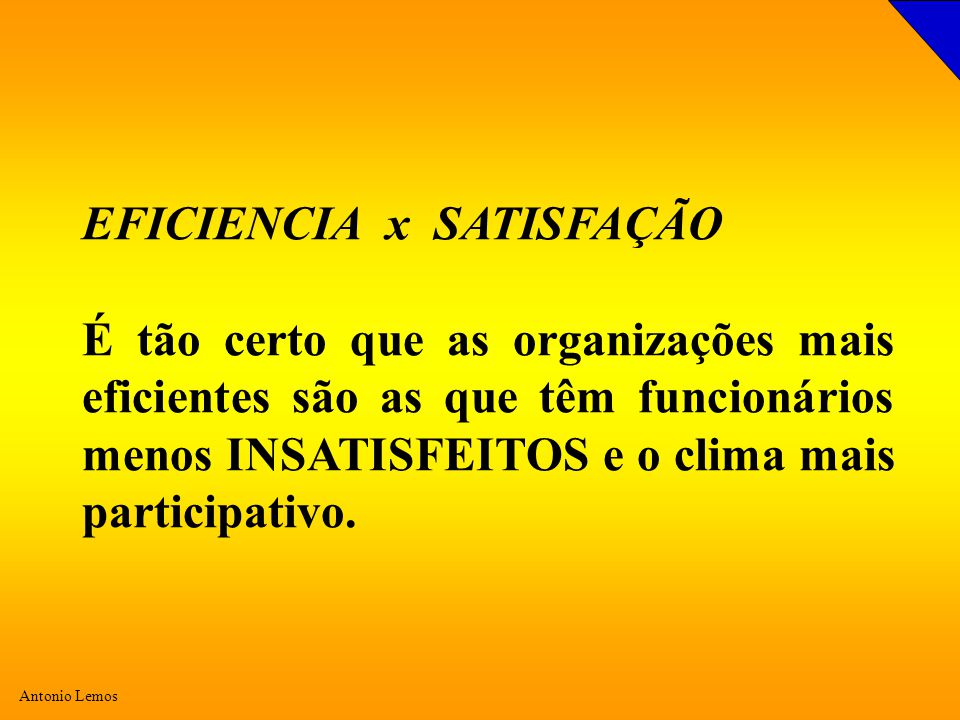 Antonio Lemos EFICIENCIA x SATISFAÇÃO É tão certo que as organizações mais eficientes são as que têm funcionários menos INSATISFEITOS e o clima mais participativo.