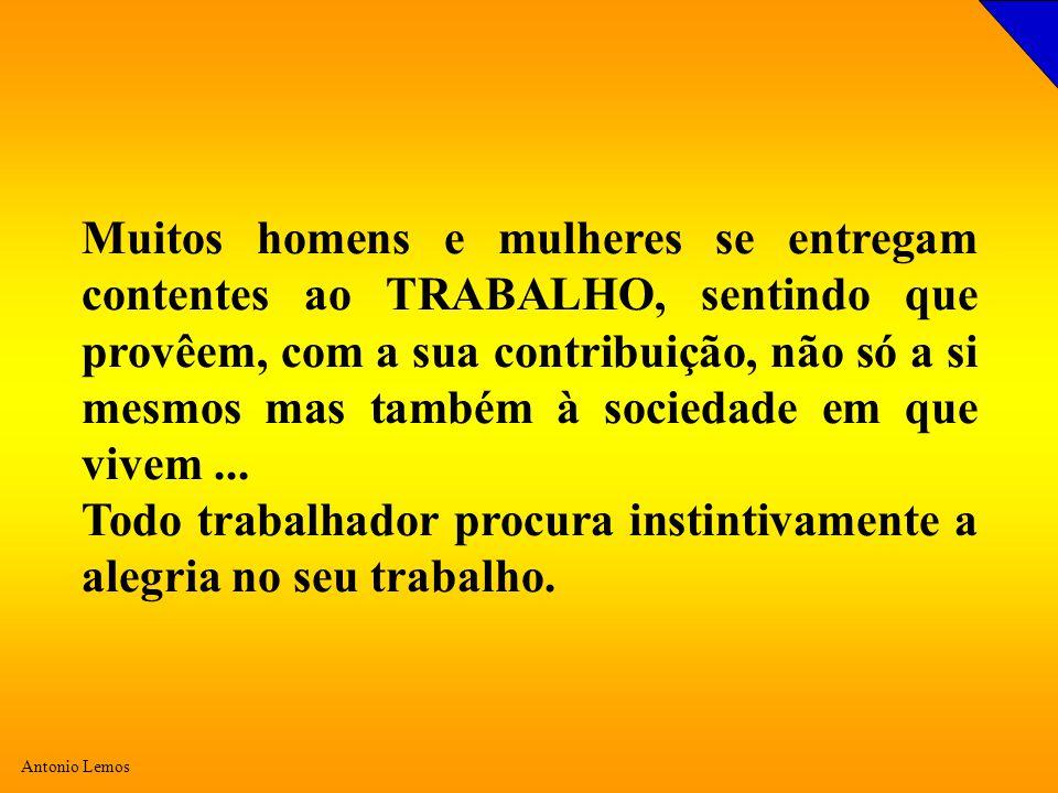 Antonio Lemos Muitos homens e mulheres se entregam contentes ao TRABALHO, sentindo que provêem, com a sua contribuição, não só a si mesmos mas também à sociedade em que vivem...