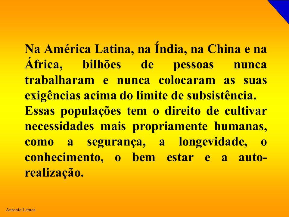 Antonio Lemos Na América Latina, na Índia, na China e na África, bilhões de pessoas nunca trabalharam e nunca colocaram as suas exigências acima do limite de subsistência.