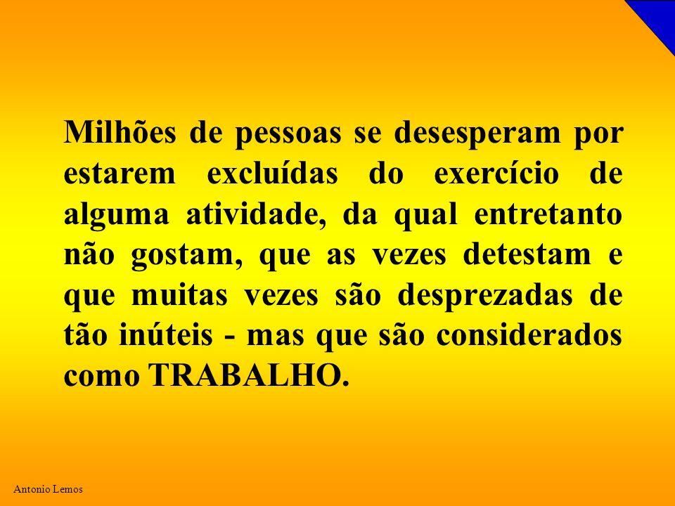Antonio Lemos Milhões de pessoas se desesperam por estarem excluídas do exercício de alguma atividade, da qual entretanto não gostam, que as vezes detestam e que muitas vezes são desprezadas de tão inúteis - mas que são considerados como TRABALHO.